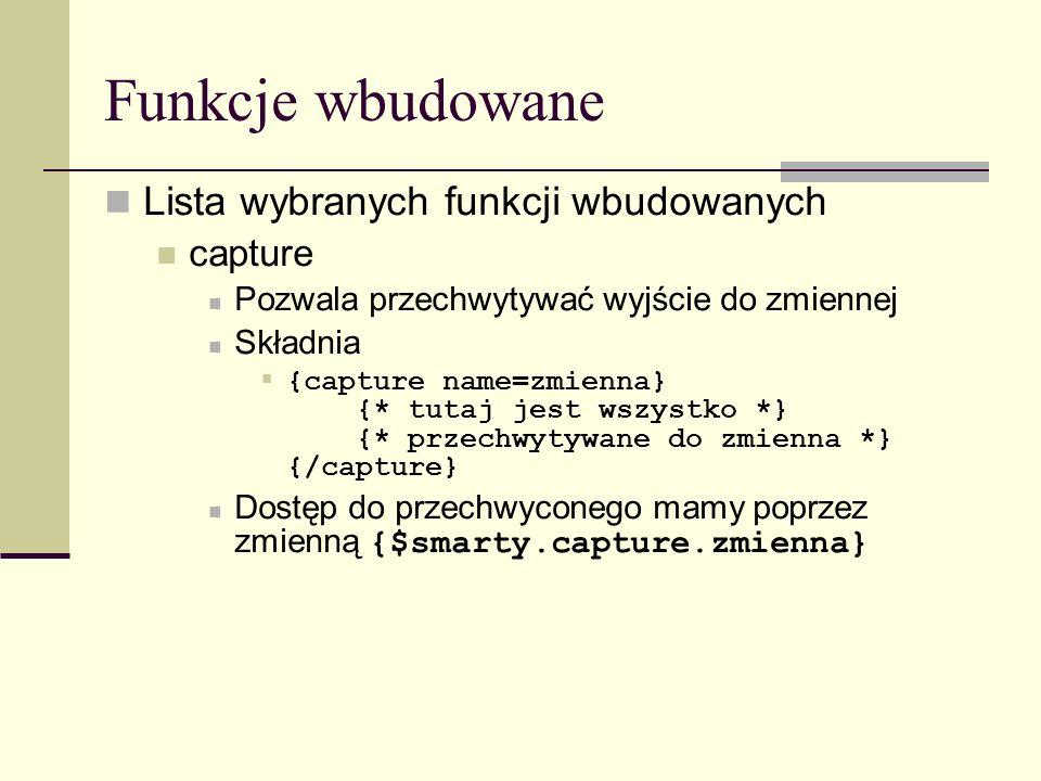 Funkcje wbudowane Lista wybranych funkcji wbudowanych capture Pozwala przechwytywać wyjście do zmiennej Składnia {capture name=zmienna} {* tutaj jest wszystko *} {* przechwytywane do zmienna *} {/capture} Dostęp do przechwyconego mamy poprzez zmienną {$smarty.capture.zmienna}