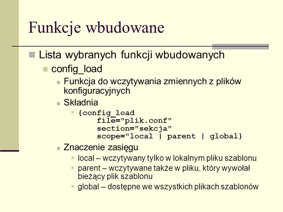 Funkcje wbudowane Lista wybranych funkcji wbudowanych config_load Funkcja do wczytywania zmiennych z plików konfiguracyjnych Składnia {config_load file= plik.conf section= sekcja scope= local | parent | global} Znaczenie zasięgu local – wczytywany tylko w lokalnym pliku szablonu parent – wczytywane także w pliku, który wywołał bieżący plik szablonu global – dostępne we wszystkich plikach szablonów