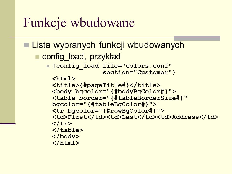 Funkcje wbudowane Lista wybranych funkcji wbudowanych config_load, przykład {config_load file= colors.conf section= Customer } {#pageTitle#} First Last Address