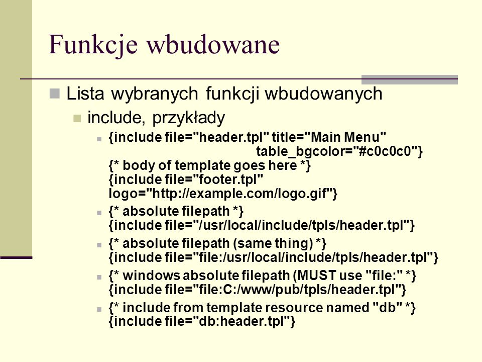 Funkcje wbudowane Lista wybranych funkcji wbudowanych include, przykłady {include file= header.tpl title= Main Menu table_bgcolor= #c0c0c0 } {* body of template goes here *} {include file= footer.tpl logo= http://example.com/logo.gif } {* absolute filepath *} {include file= /usr/local/include/tpls/header.tpl } {* absolute filepath (same thing) *} {include file= file:/usr/local/include/tpls/header.tpl } {* windows absolute filepath (MUST use file: *} {include file= file:C:/www/pub/tpls/header.tpl } {* include from template resource named db *} {include file= db:header.tpl }