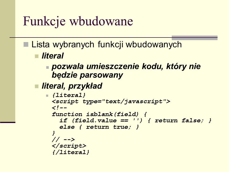 Funkcje wbudowane Lista wybranych funkcji wbudowanych literal pozwala umieszczenie kodu, który nie będzie parsowany literal, przykład {literal} {/literal}