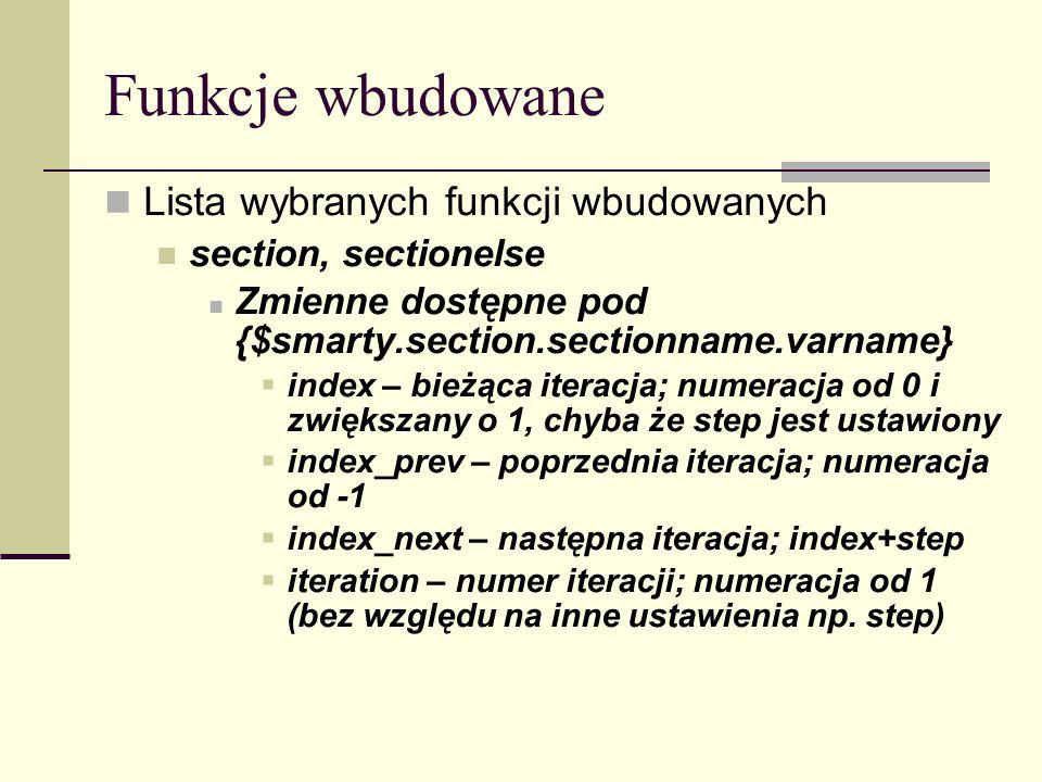 Funkcje wbudowane Lista wybranych funkcji wbudowanych section, sectionelse Zmienne dostępne pod {$smarty.section.sectionname.varname} index – bieżąca iteracja; numeracja od 0 i zwiększany o 1, chyba że step jest ustawiony index_prev – poprzednia iteracja; numeracja od -1 index_next – następna iteracja; index+step iteration – numer iteracji; numeracja od 1 (bez względu na inne ustawienia np.
