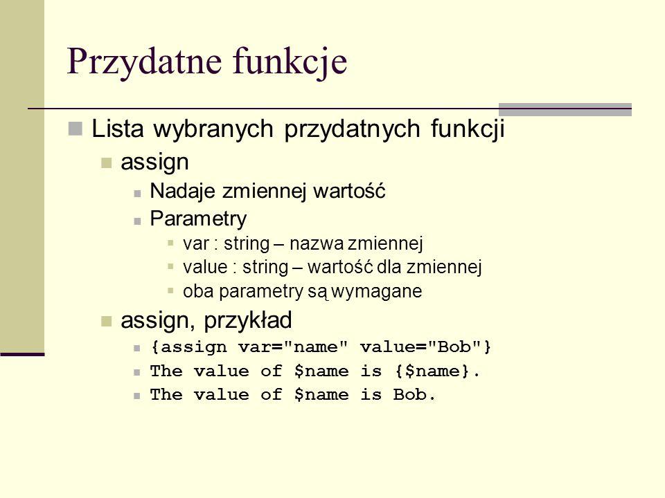 Przydatne funkcje Lista wybranych przydatnych funkcji assign Nadaje zmiennej wartość Parametry var : string – nazwa zmiennej value : string – wartość dla zmiennej oba parametry są wymagane assign, przykład {assign var= name value= Bob } The value of $name is {$name}.