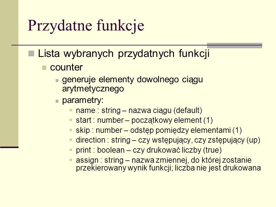 Przydatne funkcje Lista wybranych przydatnych funkcji counter generuje elementy dowolnego ciągu arytmetycznego parametry: name : string – nazwa ciągu (default) start : number – początkowy element (1) skip : number – odstęp pomiędzy elementami (1) direction : string – czy wstępujący, czy zstępujący (up) print : boolean – czy drukować liczby (true) assign : string – nazwa zmiennej, do której zostanie przekierowany wynik funkcji; liczba nie jest drukowana