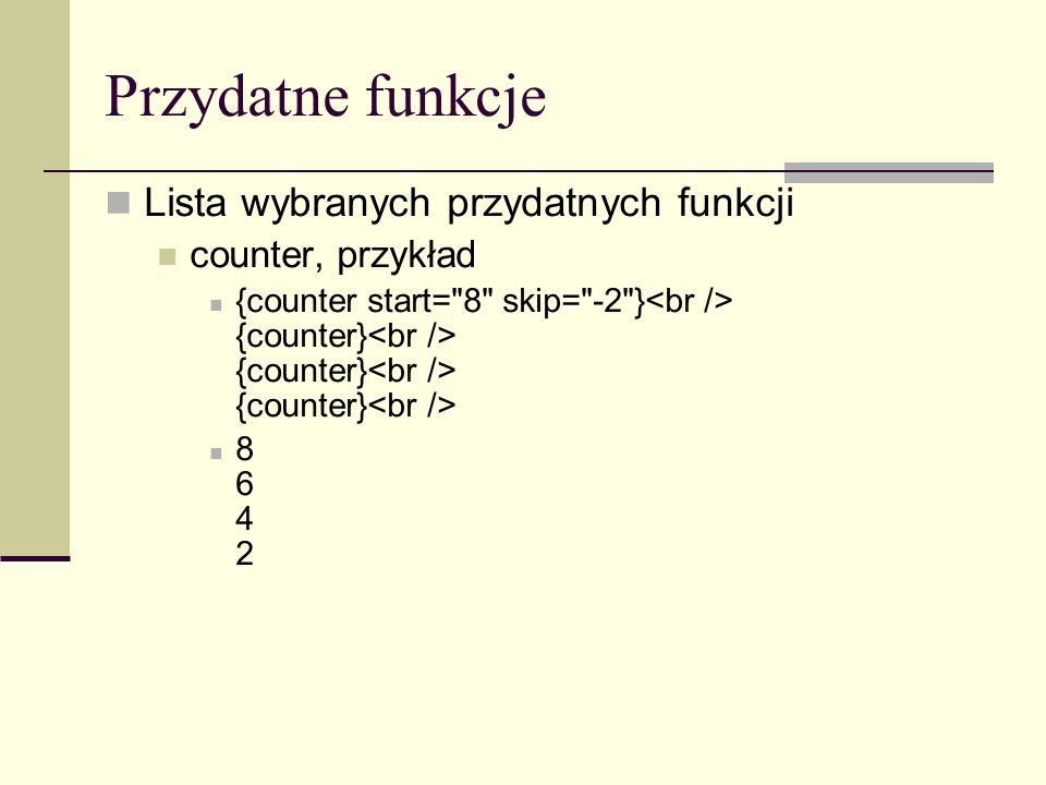 Przydatne funkcje Lista wybranych przydatnych funkcji counter, przykład {counter start= 8 skip= -2 } {counter} {counter} {counter} 8 6 4 2