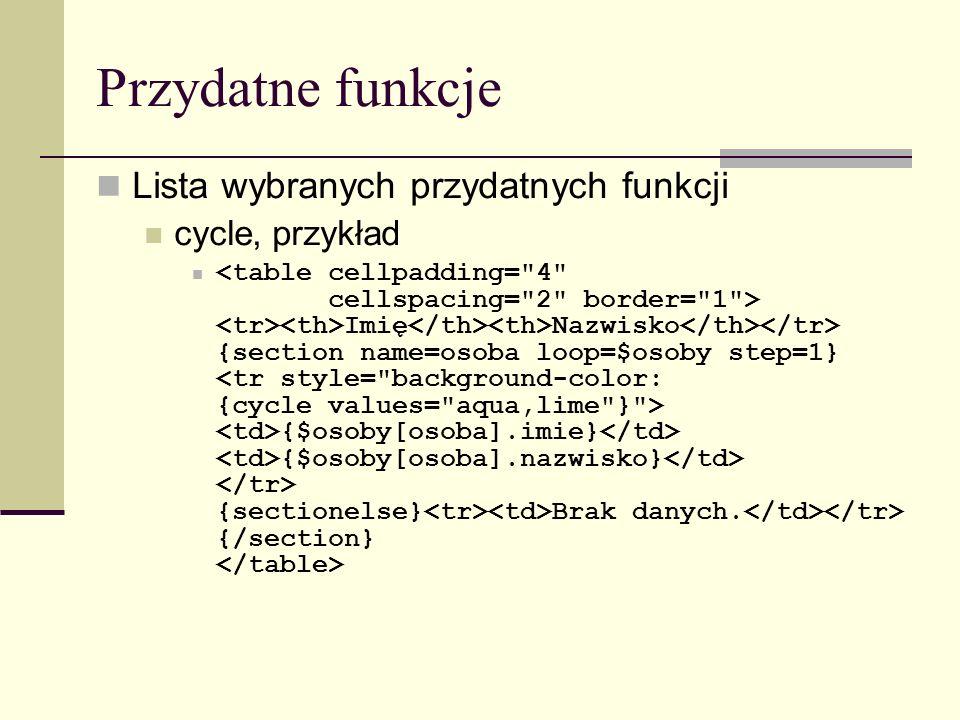 Przydatne funkcje Lista wybranych przydatnych funkcji cycle, przykład Imię Nazwisko {section name=osoba loop=$osoby step=1} {$osoby[osoba].imie} {$osoby[osoba].nazwisko} {sectionelse} Brak danych.