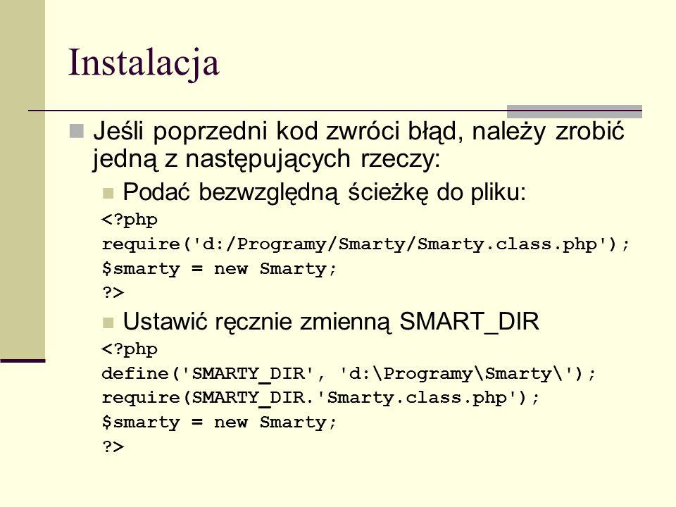 Instalacja Każda aplikacja oparta na smarty musi mieć utworzone następujące katalogi templates config templates_c tutaj serwer WWW musi mieć prawo do zapisu cache tworzymy, jeśli korzystamy z buforowania tutaj serwer WWW musi mieć prawo do zapisu Tworzymy pliki tpl i php.