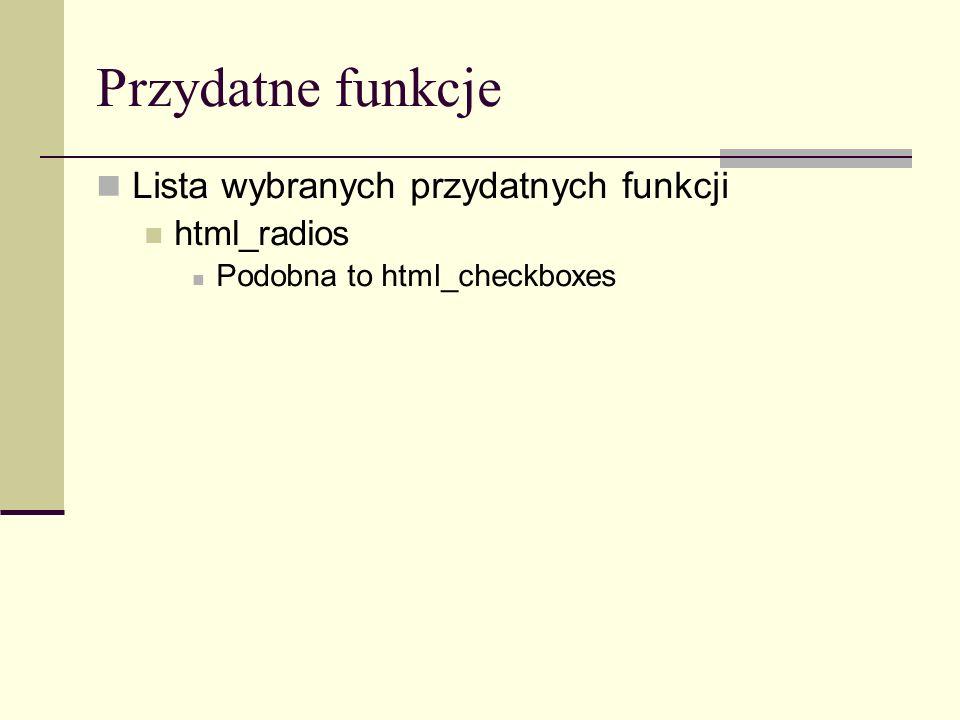 Przydatne funkcje Lista wybranych przydatnych funkcji html_radios Podobna to html_checkboxes