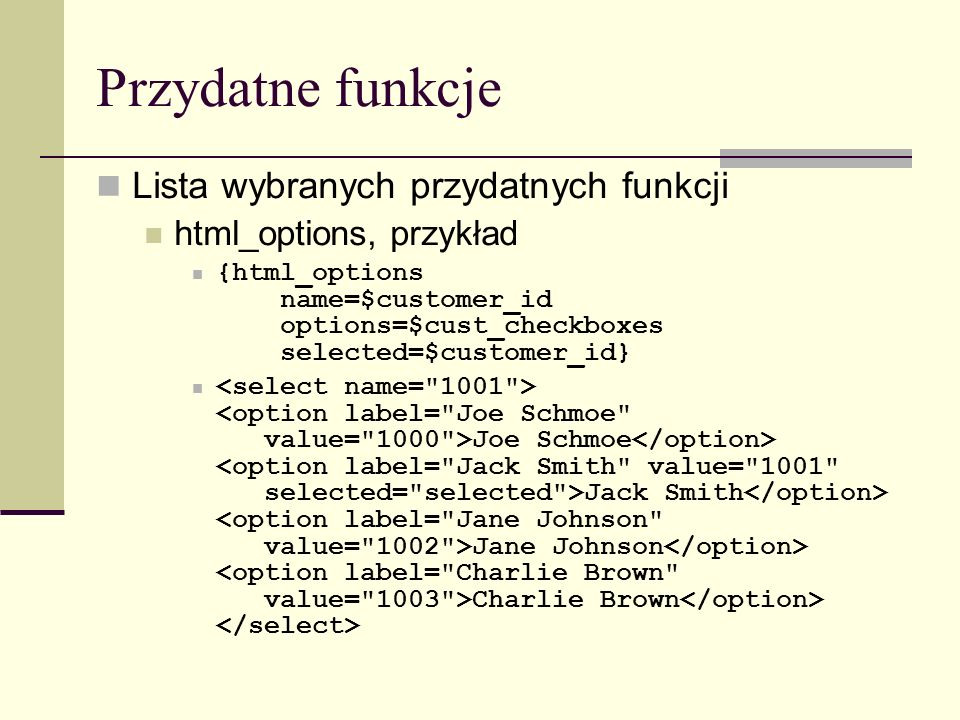 Przydatne funkcje Lista wybranych przydatnych funkcji html_options, przykład {html_options name=$customer_id options=$cust_checkboxes selected=$customer_id} Joe Schmoe Jack Smith Jane Johnson Charlie Brown