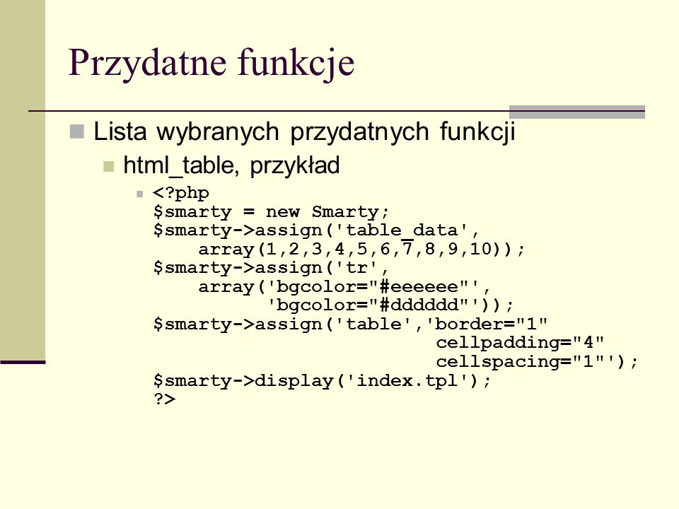 Przydatne funkcje Lista wybranych przydatnych funkcji html_table, przykład assign( table_data , array(1,2,3,4,5,6,7,8,9,10)); $smarty->assign( tr , array( bgcolor= #eeeeee , bgcolor= #dddddd )); $smarty->assign( table , border= 1 cellpadding= 4 cellspacing= 1 ); $smarty->display( index.tpl ); >