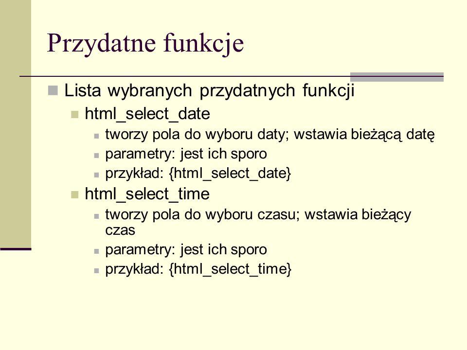 Przydatne funkcje Lista wybranych przydatnych funkcji html_select_date tworzy pola do wyboru daty; wstawia bieżącą datę parametry: jest ich sporo przykład: {html_select_date} html_select_time tworzy pola do wyboru czasu; wstawia bieżący czas parametry: jest ich sporo przykład: {html_select_time}