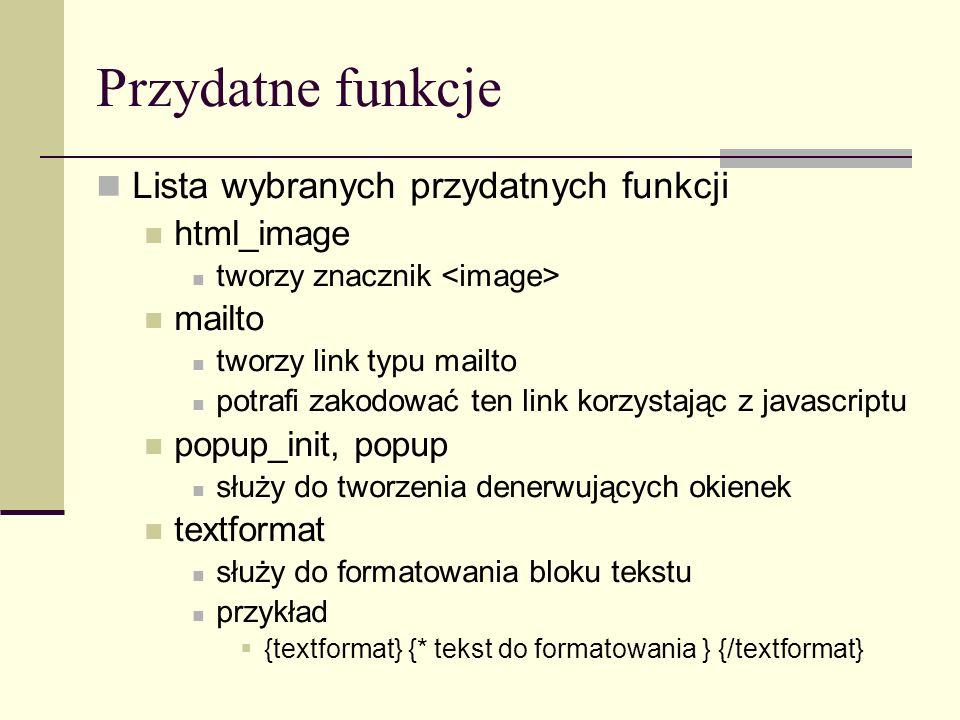 Przydatne funkcje Lista wybranych przydatnych funkcji html_image tworzy znacznik mailto tworzy link typu mailto potrafi zakodować ten link korzystając z javascriptu popup_init, popup służy do tworzenia denerwujących okienek textformat służy do formatowania bloku tekstu przykład {textformat} {* tekst do formatowania } {/textformat}