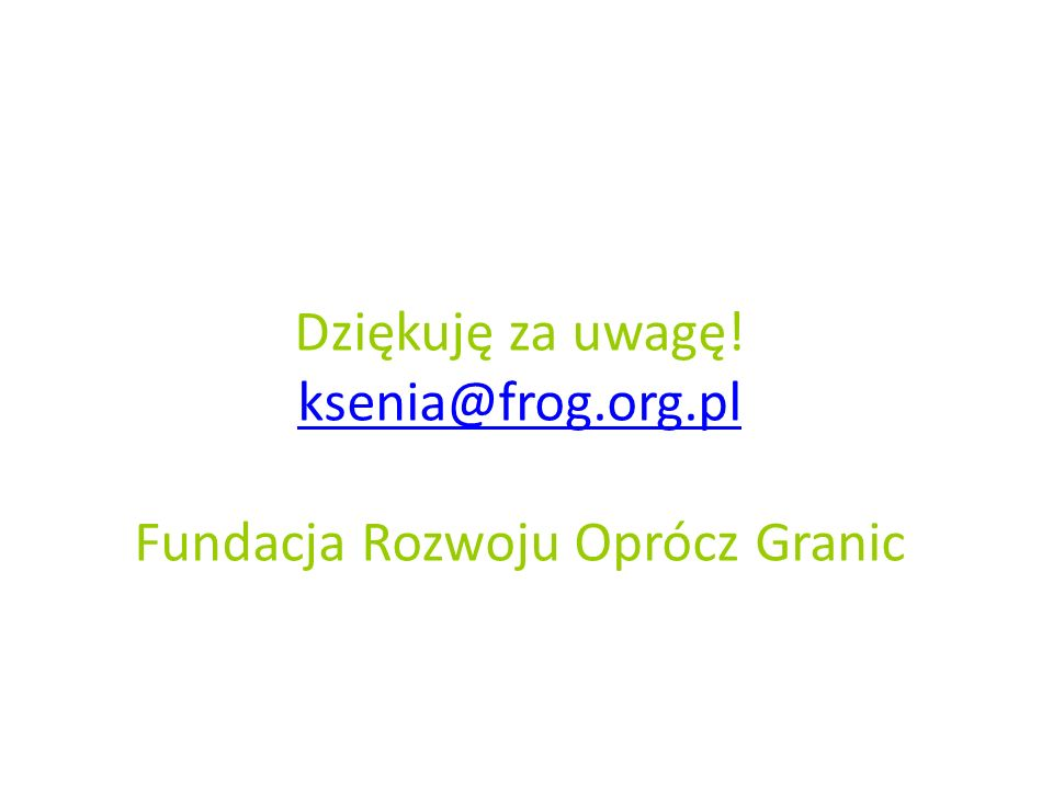 Dziękuję za uwagę! ksenia@frog.org.pl Fundacja Rozwoju Oprócz Granic ksenia@frog.org.pl
