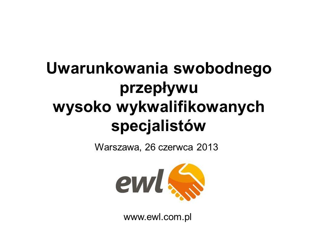 Uwarunkowania swobodnego przepływu wysoko wykwalifikowanych specjalistów www.ewl.com.pl Warszawa, 26 czerwca 2013