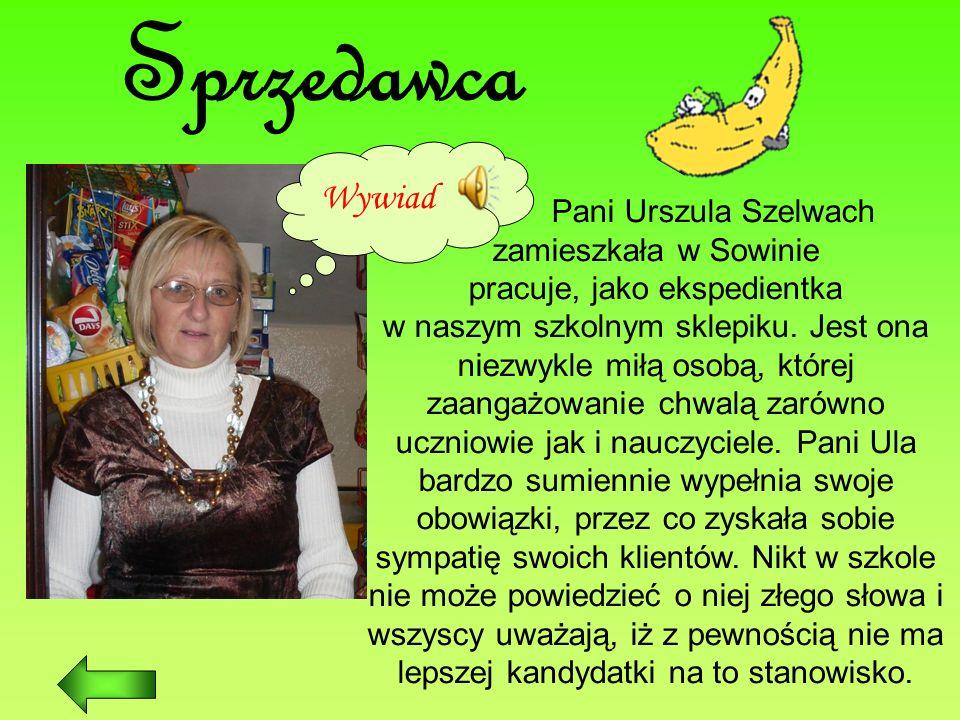 Sprzedawca Wywiad Pani Urszula Szelwach zamieszkała w Sowinie pracuje, jako ekspedientka w naszym szkolnym sklepiku. Jest ona niezwykle miłą osobą, kt