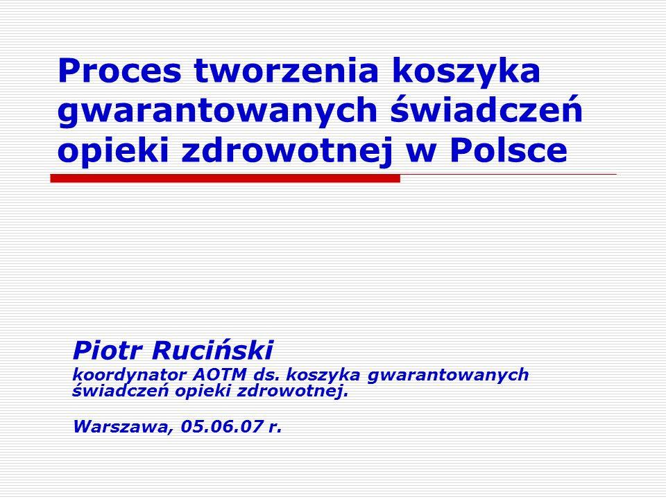 Proces tworzenia koszyka gwarantowanych świadczeń opieki zdrowotnej w Polsce Piotr Ruciński koordynator AOTM ds. koszyka gwarantowanych świadczeń opie