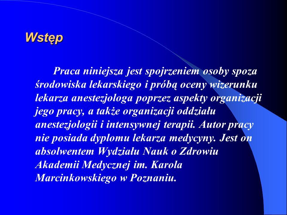 Wstęp Praca niniejsza jest spojrzeniem osoby spoza środowiska lekarskiego i próbą oceny wizerunku lekarza anestezjologa poprzez aspekty organizacji je