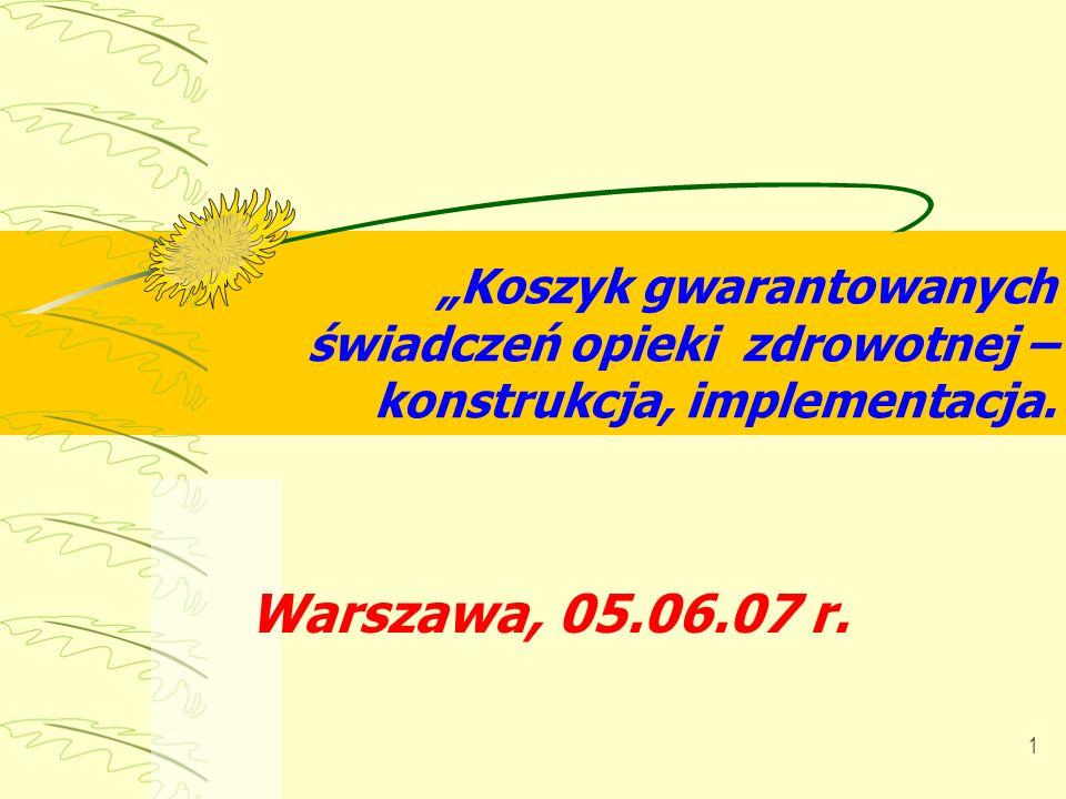 1 Koszyk gwarantowanych świadczeń opieki zdrowotnej – konstrukcja, implementacja. Warszawa, 05.06.07 r.