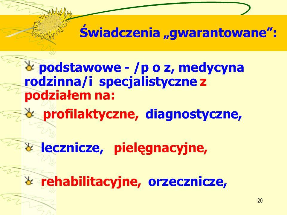 20 Świadczenia gwarantowane: podstawowe - /p o z, medycyna rodzinna/i specjalistyczne z podziałem na: profilaktyczne, diagnostyczne, lecznicze, pielęg