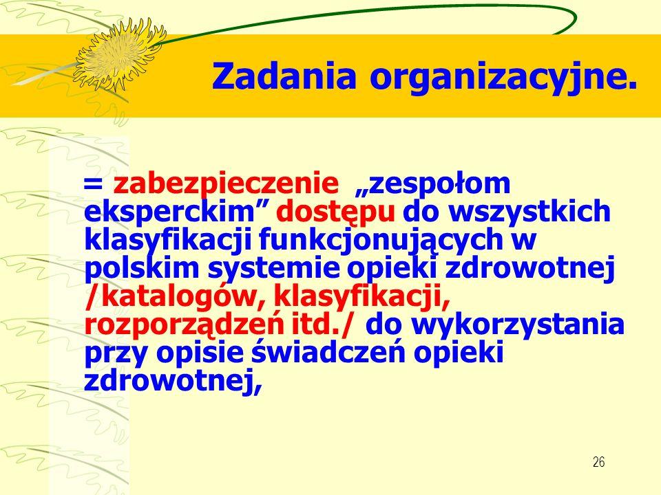 26 Zadania organizacyjne. = zabezpieczenie zespołom eksperckim dostępu do wszystkich klasyfikacji funkcjonujących w polskim systemie opieki zdrowotnej
