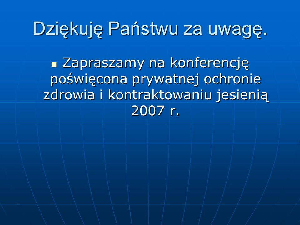 Dziękuję Państwu za uwagę. Zapraszamy na konferencję poświęcona prywatnej ochronie zdrowia i kontraktowaniu jesienią 2007 r. Zapraszamy na konferencję