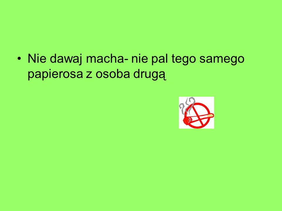 Nie dawaj macha- nie pal tego samego papierosa z osoba drugą
