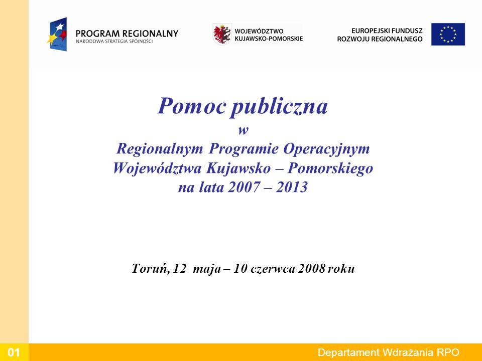 Departament Wdrażania RPO Pomoc publiczna w Regionalnym Programie Operacyjnym Województwa Kujawsko – Pomorskiego na lata 2007 – 2013 Toruń, 12 maja – 10 czerwca 2008 roku 01