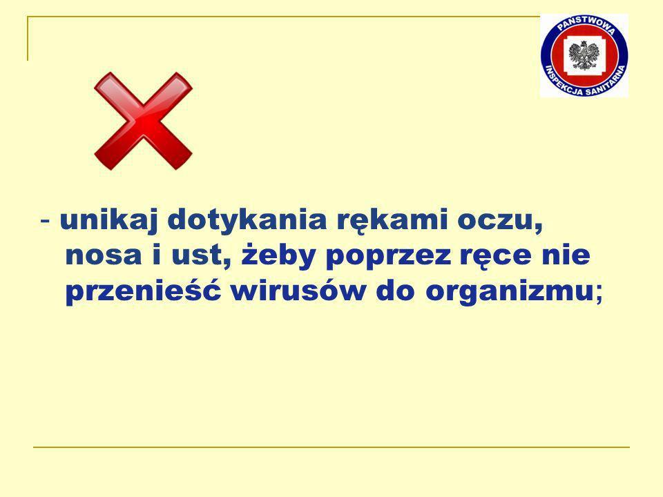 - unikaj dotykania rękami oczu, nosa i ust, żeby poprzez ręce nie przenieść wirusów do organizmu ;