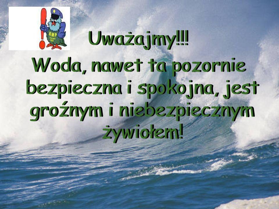 Uważajmy!!! Woda, nawet ta pozornie bezpieczna i spokojna, jest groźnym i niebezpiecznym żywiołem! Uważajmy!!! Woda, nawet ta pozornie bezpieczna i sp