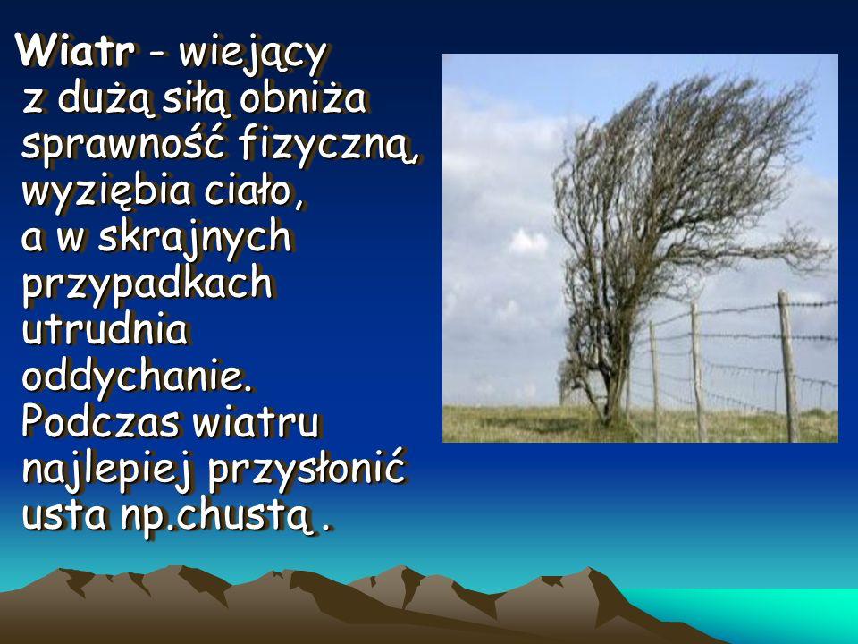 Wiatr - wiejący z dużą siłą obniża sprawność fizyczną, wyziębia ciało, a w skrajnych przypadkach utrudnia oddychanie. Podczas wiatru najlepiej przysło