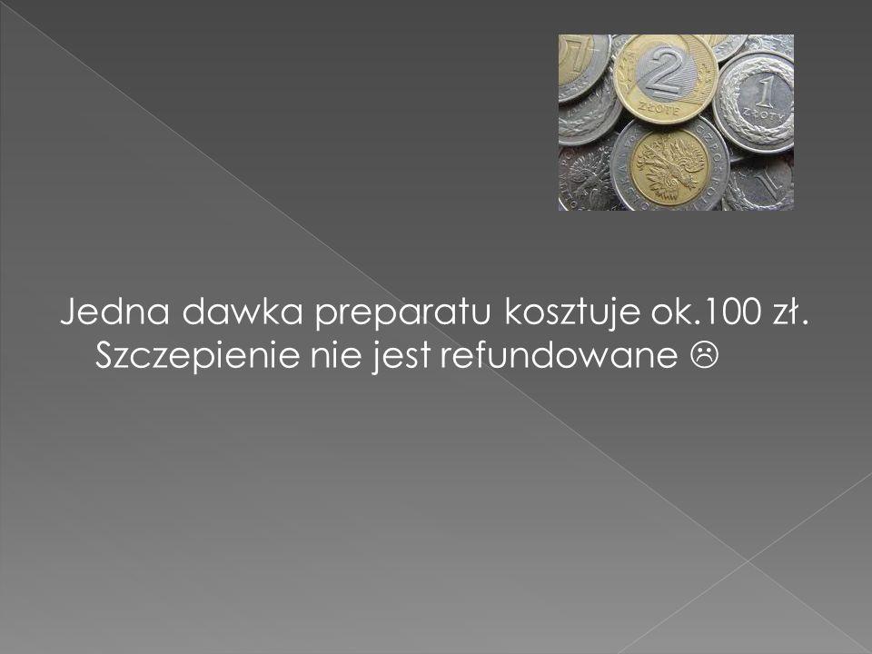 Jedna dawka preparatu kosztuje ok.100 zł. Szczepienie nie jest refundowane