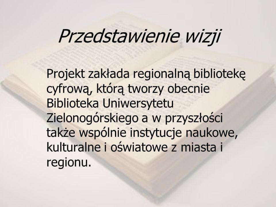 Przedstawienie wizji Projekt zakłada regionalną bibliotekę cyfrową, którą tworzy obecnie Biblioteka Uniwersytetu Zielonogórskiego a w przyszłości także wspólnie instytucje naukowe, kulturalne i oświatowe z miasta i regionu.