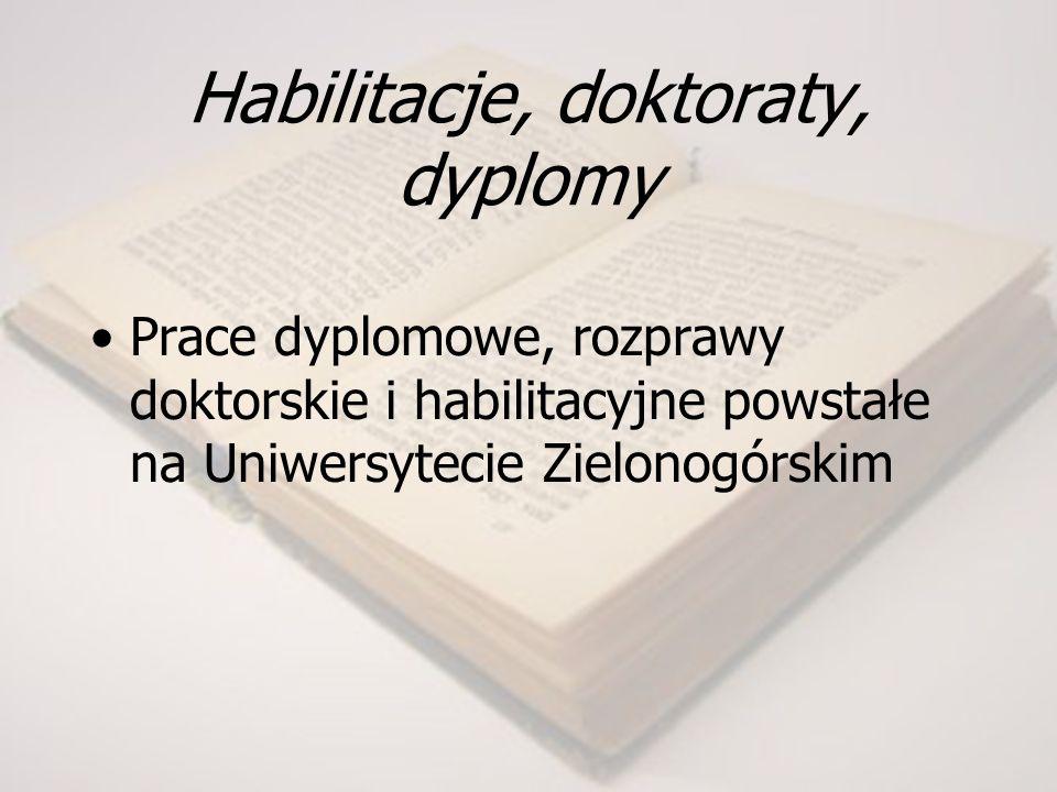 Habilitacje, doktoraty, dyplomy Prace dyplomowe, rozprawy doktorskie i habilitacyjne powstałe na Uniwersytecie Zielonogórskim
