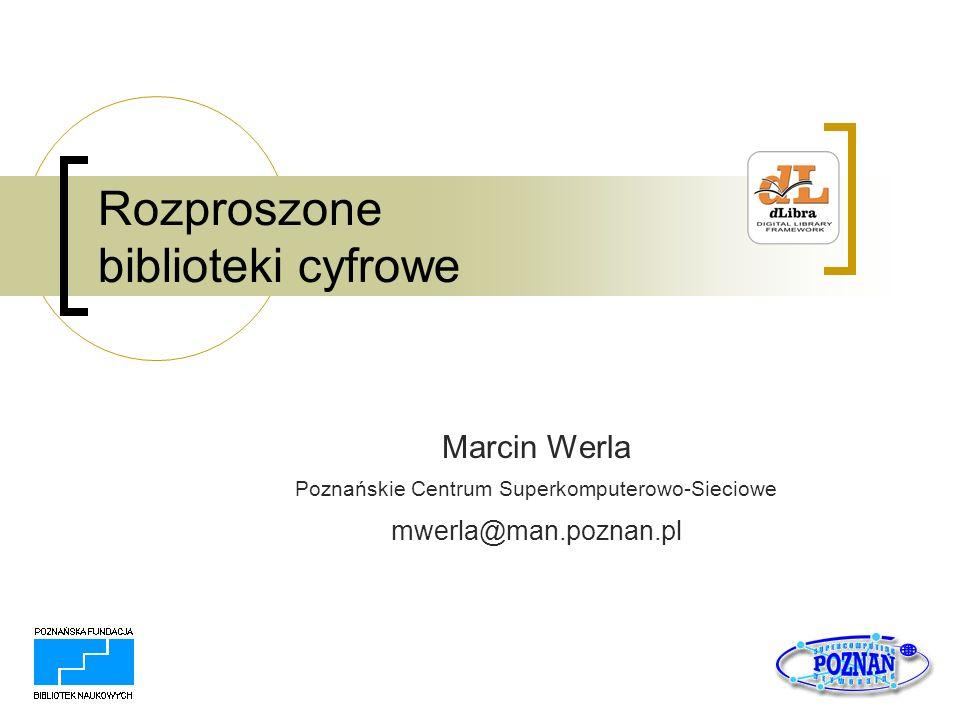 Rozproszone biblioteki cyfrowe Marcin Werla Poznańskie Centrum Superkomputerowo-Sieciowe mwerla@man.poznan.pl