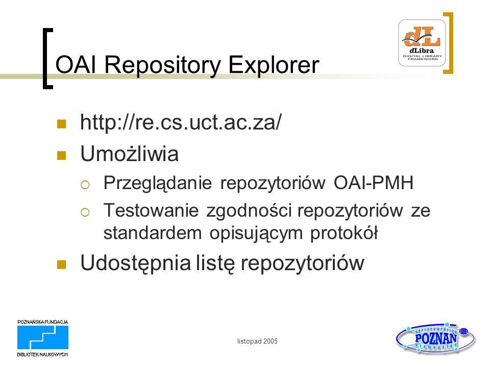 listopad 2005 OAI Repository Explorer http://re.cs.uct.ac.za/ Umożliwia Przeglądanie repozytoriów OAI-PMH Testowanie zgodności repozytoriów ze standar