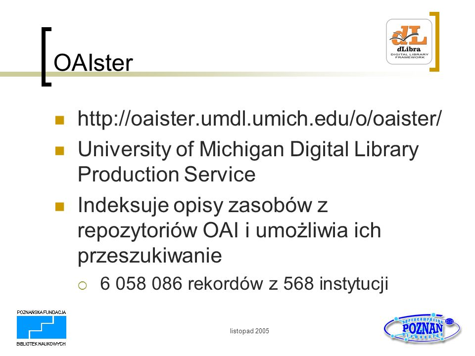listopad 2005 OAIster http://oaister.umdl.umich.edu/o/oaister/ University of Michigan Digital Library Production Service Indeksuje opisy zasobów z rep
