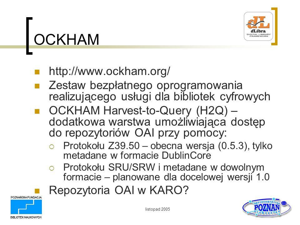 listopad 2005 OCKHAM http://www.ockham.org/ Zestaw bezpłatnego oprogramowania realizującego usługi dla bibliotek cyfrowych OCKHAM Harvest-to-Query (H2