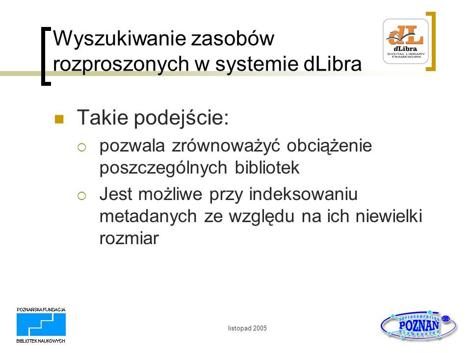 listopad 2005 Wyszukiwanie zasobów rozproszonych w systemie dLibra Takie podejście: pozwala zrównoważyć obciążenie poszczególnych bibliotek Jest możli