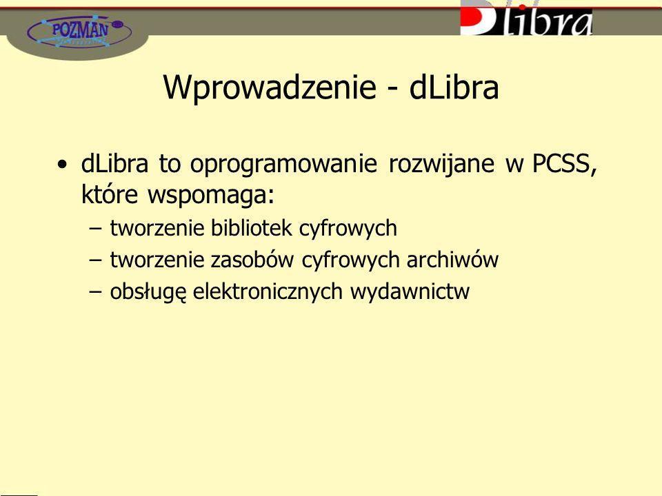 Wprowadzenie - dLibra dLibra to oprogramowanie rozwijane w PCSS, które wspomaga: –tworzenie bibliotek cyfrowych –tworzenie zasobów cyfrowych archiwów –obsługę elektronicznych wydawnictw