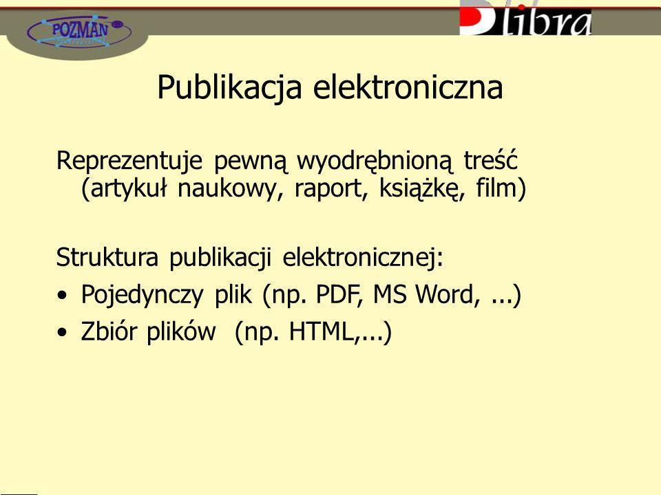Publikacja elektroniczna Reprezentuje pewną wyodrębnioną treść (artykuł naukowy, raport, książkę, film) Struktura publikacji elektronicznej: Pojedynczy plik (np.