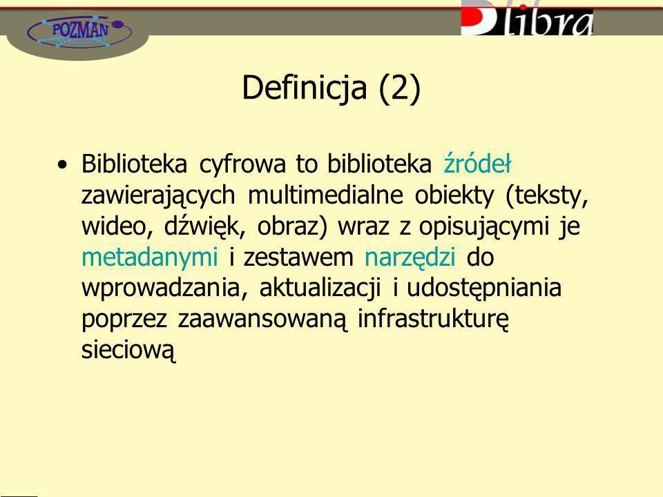 Definicja (2) Biblioteka cyfrowa to biblioteka źródeł zawierających multimedialne obiekty (teksty, wideo, dźwięk, obraz) wraz z opisującymi je metadanymi i zestawem narzędzi do wprowadzania, aktualizacji i udostępniania poprzez zaawansowaną infrastrukturę sieciową