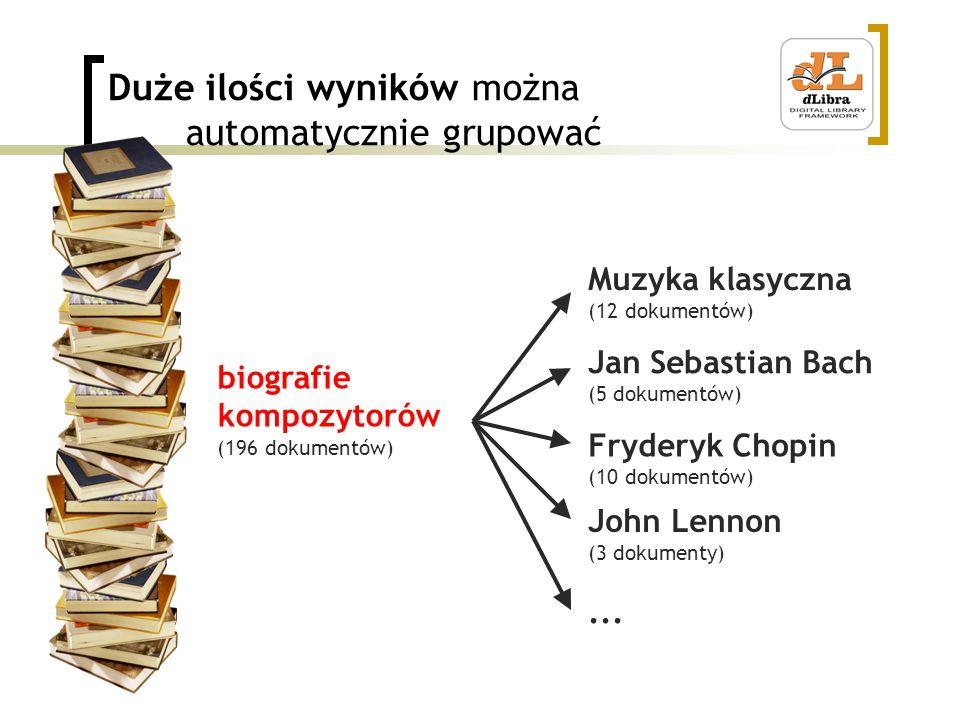Duże ilości wyników można automatycznie grupować biografie kompozytorów (196 dokumentów) Muzyka klasyczna (12 dokumentów) Jan Sebastian Bach (5 dokumentów) Fryderyk Chopin (10 dokumentów) John Lennon (3 dokumenty)...