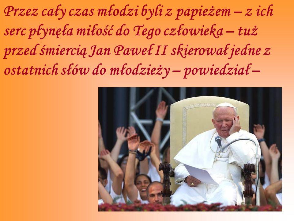 Przez cały czas młodzi byli z papieżem – z ich serc płynęła miłość do Tego człowieka – tuż przed śmiercią Jan Paweł II skierował jedne z ostatnich słó