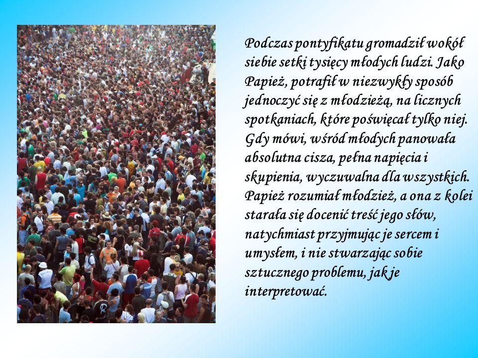 Podczas pontyfikatu gromadził wokół siebie setki tysięcy młodych ludzi. Jako Papież, potrafił w niezwykły sposób jednoczyć się z młodzieżą, na licznyc