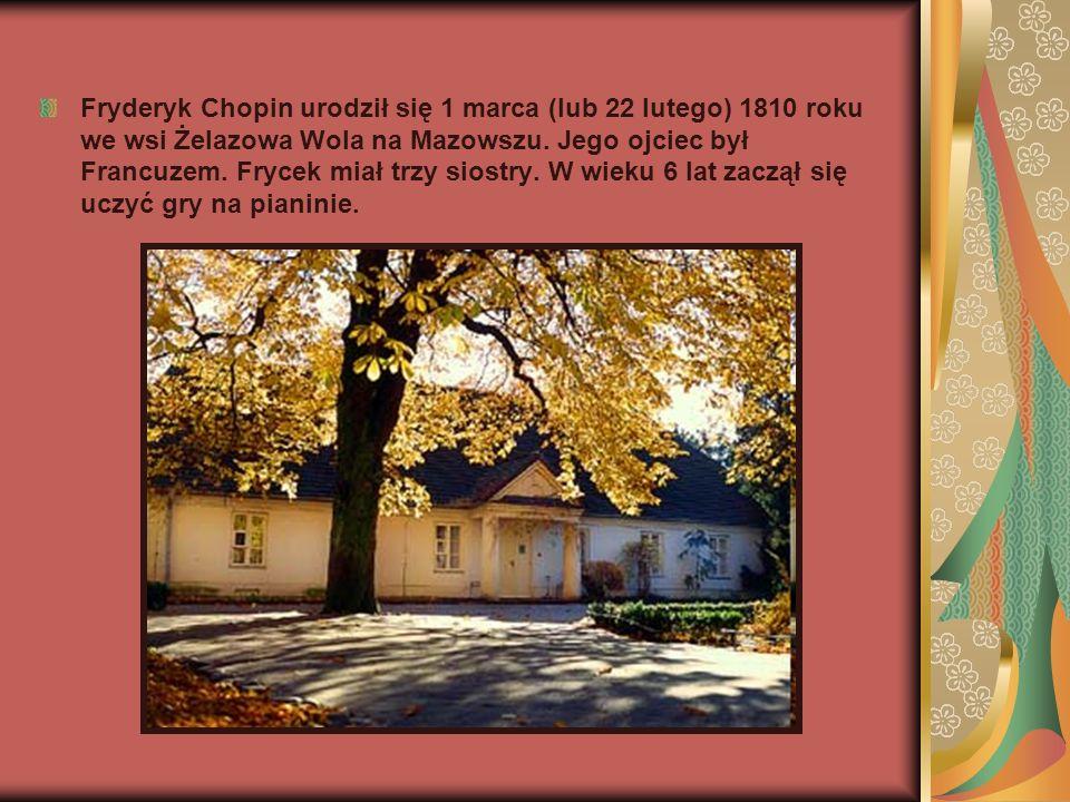 Fryderyk Chopin urodził się 1 marca (lub 22 lutego) 1810 roku we wsi Żelazowa Wola na Mazowszu. Jego ojciec był Francuzem. Frycek miał trzy siostry. W