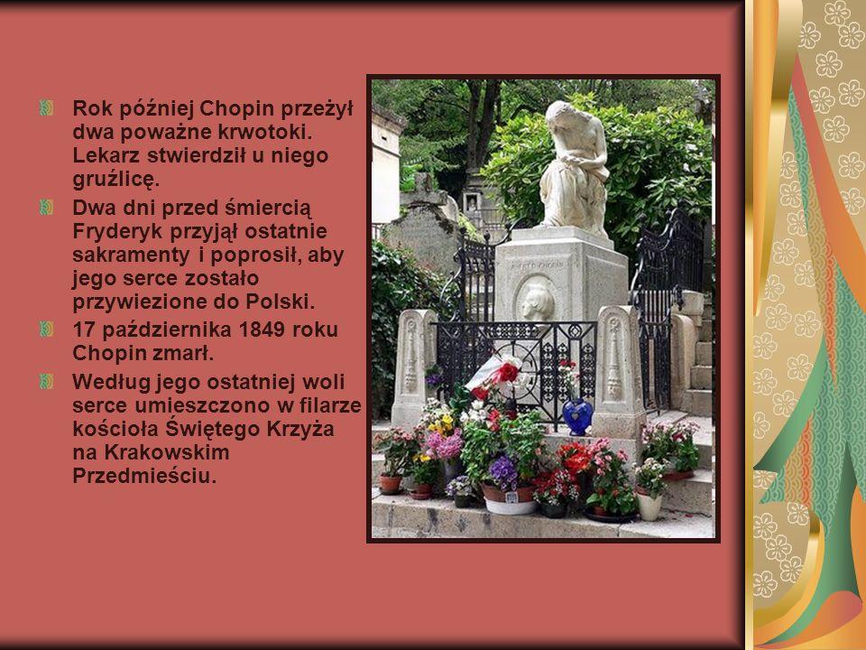 Rok później Chopin przeżył dwa poważne krwotoki. Lekarz stwierdził u niego gruźlicę. Dwa dni przed śmiercią Fryderyk przyjął ostatnie sakramenty i pop