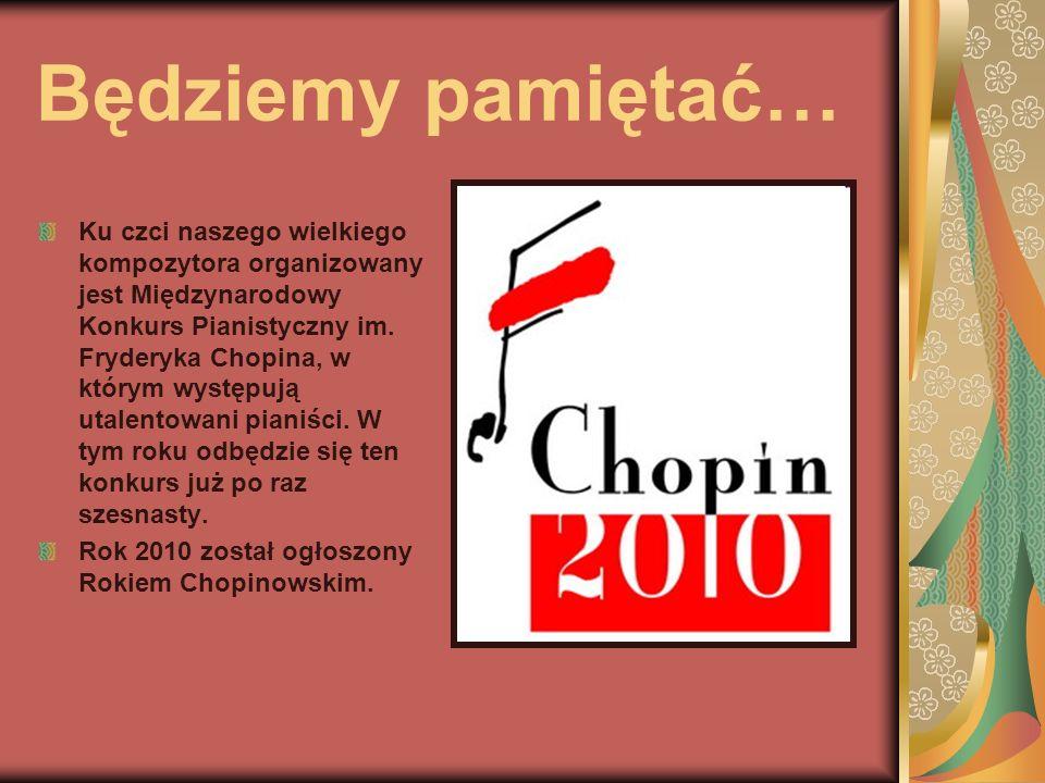 Będziemy pamiętać… Ku czci naszego wielkiego kompozytora organizowany jest Międzynarodowy Konkurs Pianistyczny im. Fryderyka Chopina, w którym występu