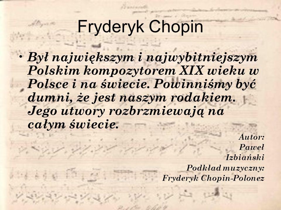 Fryderyk Chopin Był największym i najwybitniejszym Polskim kompozytorem XIX wieku w Polsce i na świecie. Powinniśmy być dumni, że jest naszym rodakiem