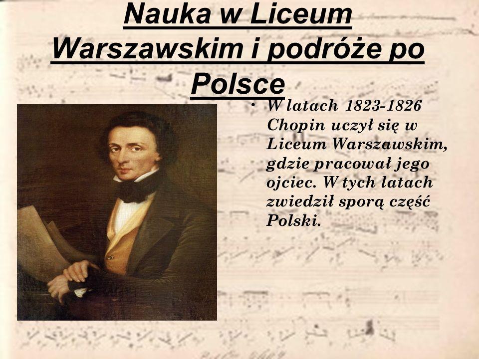 Nauka w Liceum Warszawskim i podróże po Polsce W latach 1823-1826 Chopin uczył się w Liceum Warszawskim, gdzie pracował jego ojciec. W tych latach zwi
