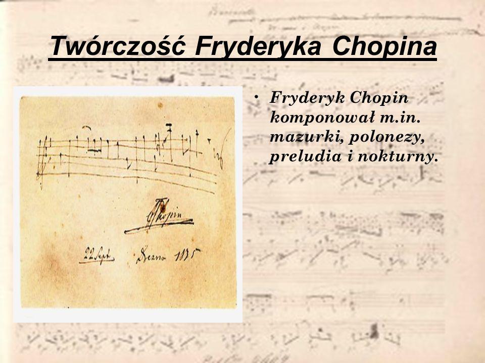 Twórczość Fryderyka Chopina Fryderyk Chopin komponował m.in. mazurki, polonezy, preludia i nokturny.